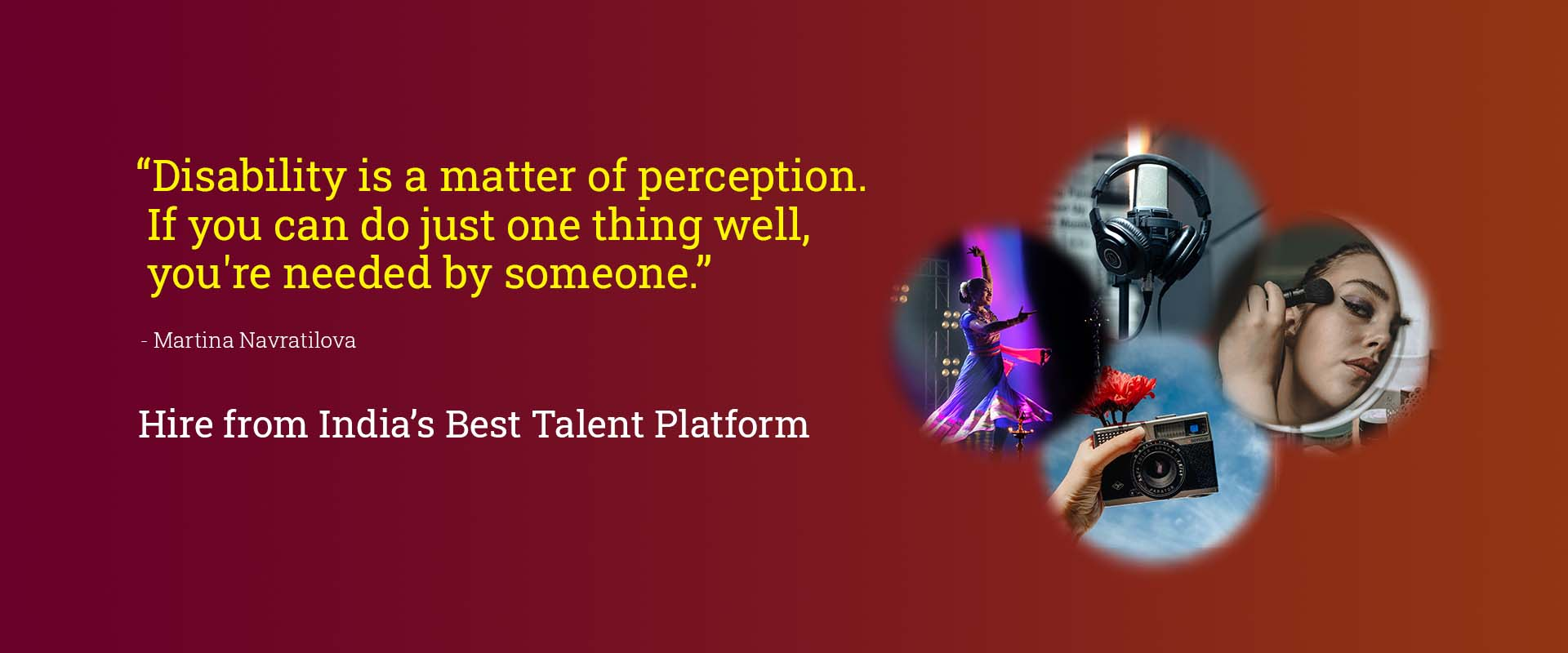 "A clickable banner with a red background and images of a camera, a model, a dancer and a voice-over artist.. All of these are depicting various talent categories. Text on it reads ""Disability is a matter of perception. If you can do just one thing well, you're needed by someone- a quote by Martina Navratilova."" Additional text reads- "" Hire from India's Best Talent Platform."" The banner redirects you to the page where all Talent categories are listed."